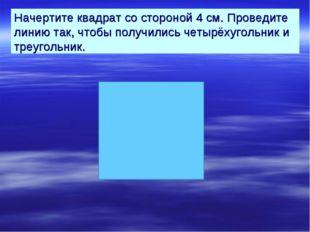 Начертите квадрат со стороной 4 см. Проведите линию так, чтобы получились чет