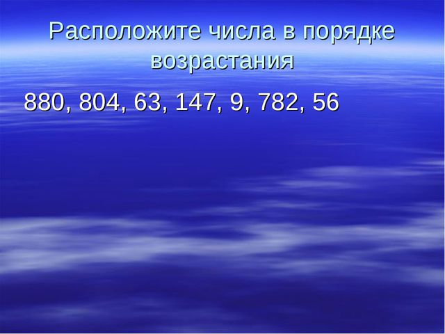 Расположите числа в порядке возрастания 880, 804, 63, 147, 9, 782, 56