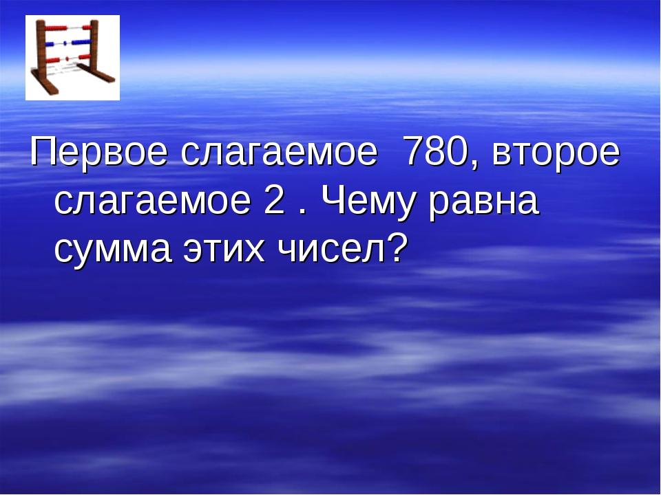 Первое слагаемое 780, второе слагаемое 2 . Чему равна сумма этих чисел?