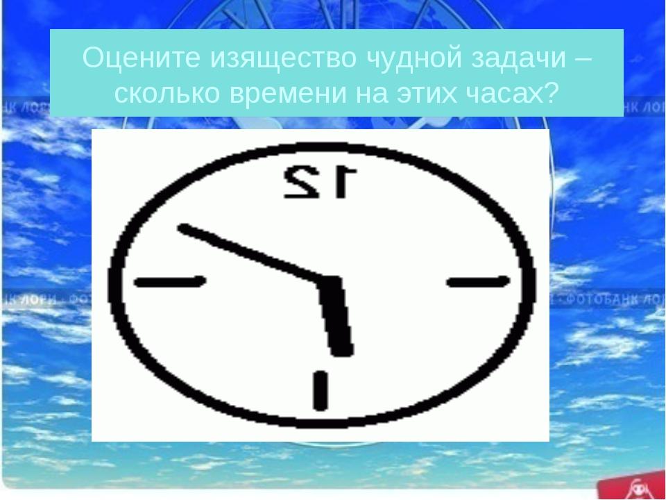 Оцените изящество чудной задачи – сколько времени на этих часах?