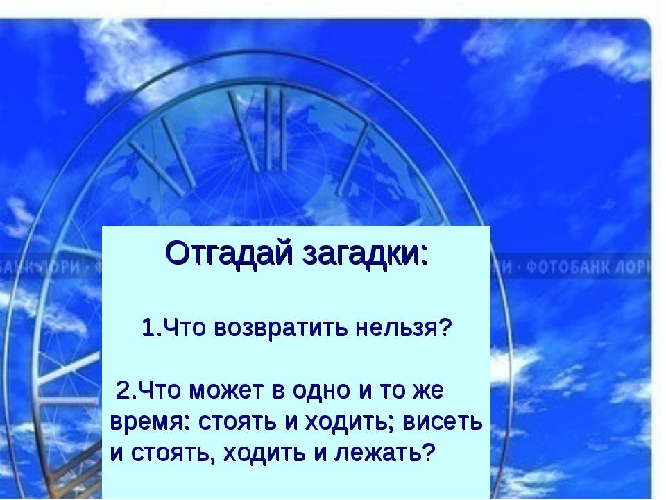 Отгадай загадки: 1.Что возвратить нельзя? 2.Что может в одно и то же время: с...
