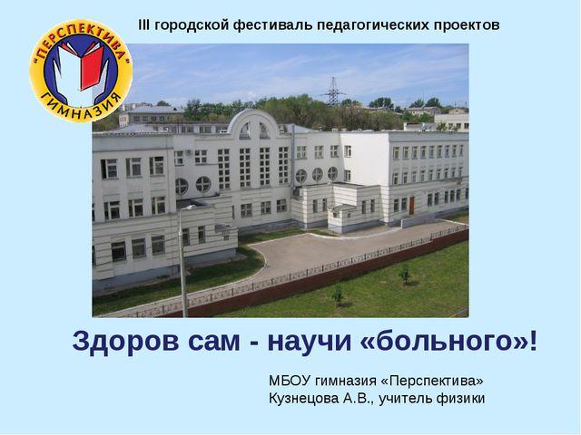 Здоров сам - научи «больного»! III городской фестиваль педагогических проекто...