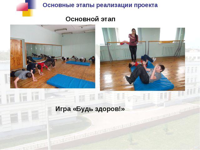 Основные этапы реализации проекта Основной этап Игра «Будь здоров!»