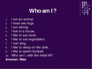 Who am I? I am an animal. I have two legs. I am strong. I live in a house. I