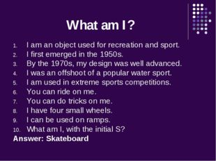 What am I? I am an object used for recreation and sport. I first emerged in t