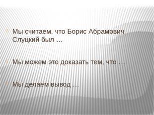Мы считаем, что Борис Абрамович Слуцкий был … Мы можем это доказать тем, что