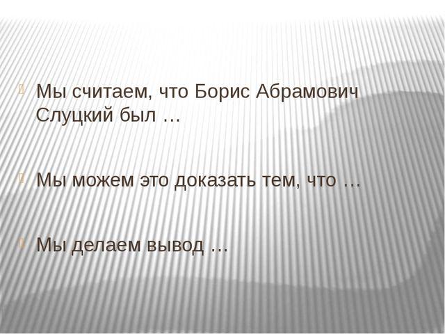 Мы считаем, что Борис Абрамович Слуцкий был … Мы можем это доказать тем, что...