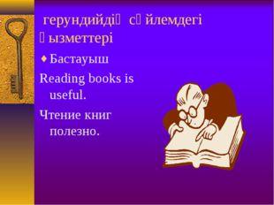 герундийдің сөйлемдегі қызметтері Бастауыш Reading books is useful. Чтение к
