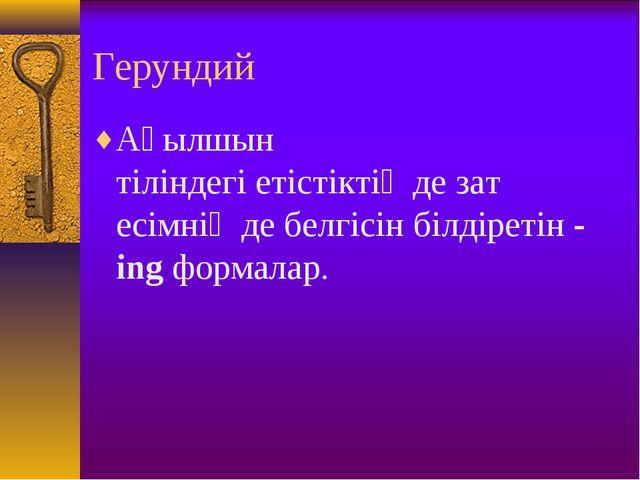 Герундий Ағылшын тіліндегіетістіктіңдезат есімніңде белгісін білдіретін-...