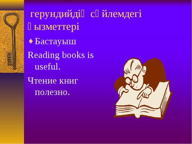 герундийдің сөйлемдегі қызметтері Бастауыш Reading books is useful. Чтение к...