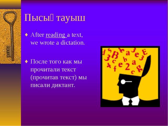 Пысықтауыш After reading a text, we wrote a dictation. После того как мы проч...
