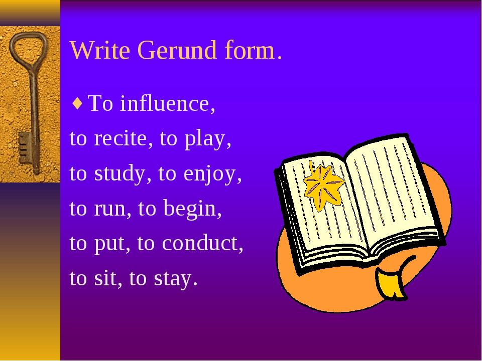 Write Gerund form. To influence, to recite, to play, to study, to enjoy, to r...