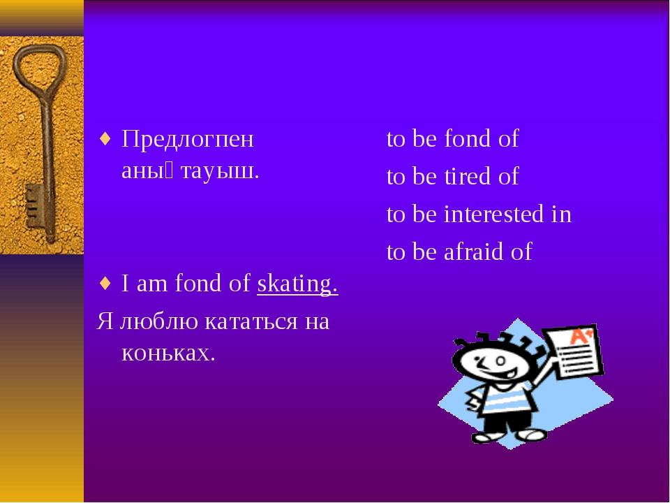 Предлогпен анықтауыш. I am fond of skating. Я люблю кататься на коньках. to b...