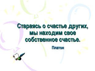 Стараясь о счастье других, мы находим свое собственное счастье. Платон