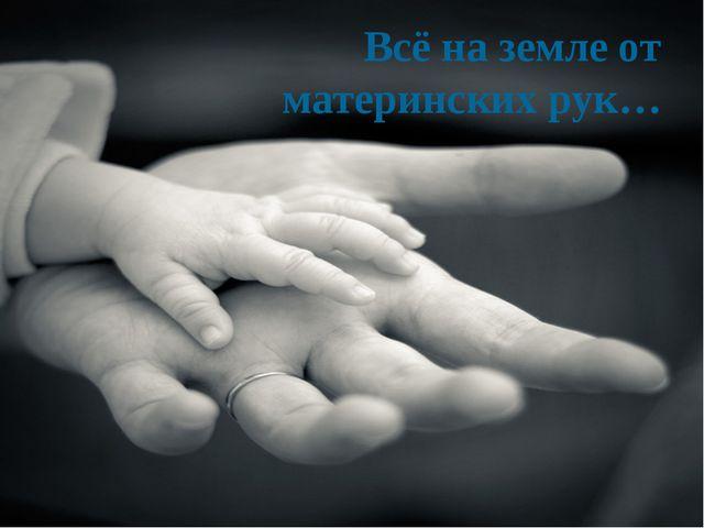 Всё на земле от материнских рук…