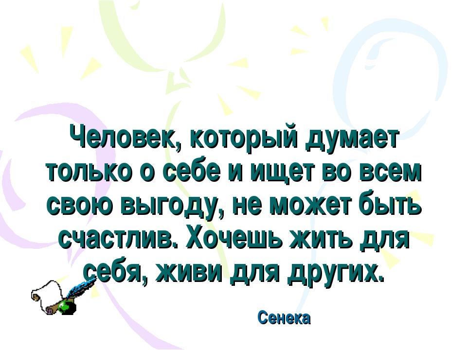 Человек, который думает только о себе и ищет во всем свою выгоду, не может бы...