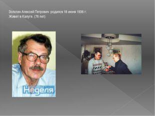 Золотин Алексей Петрович родился 18 июня 1936 г. Живет в Калуге. (76 лет)