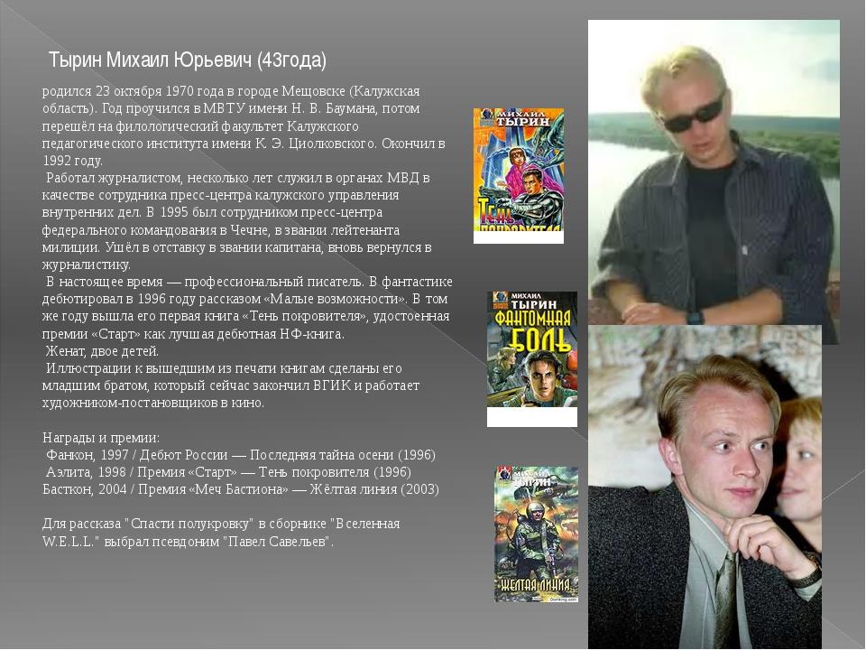 Тырин Михаил Юрьевич (43года) родился 23 октября 1970 года в городе Мещовске...