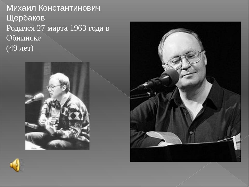 Михаил Константинович Щербаков Родился 27 марта 1963 года в Обнинске (49 лет)