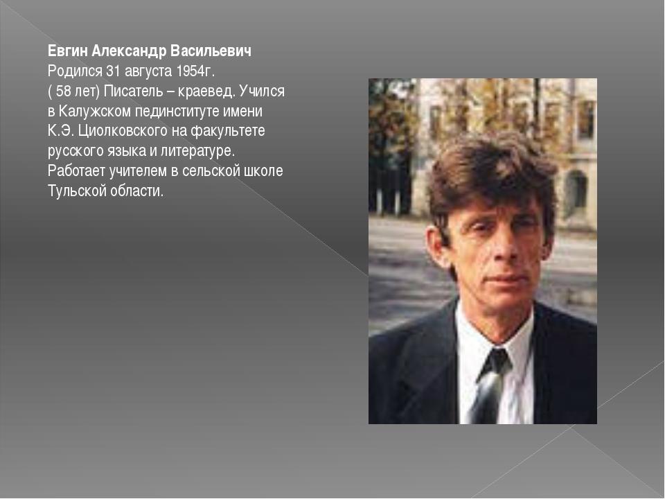 Евгин Александр Васильевич Родился 31 августа 1954г. ( 58 лет) Писатель – кра...