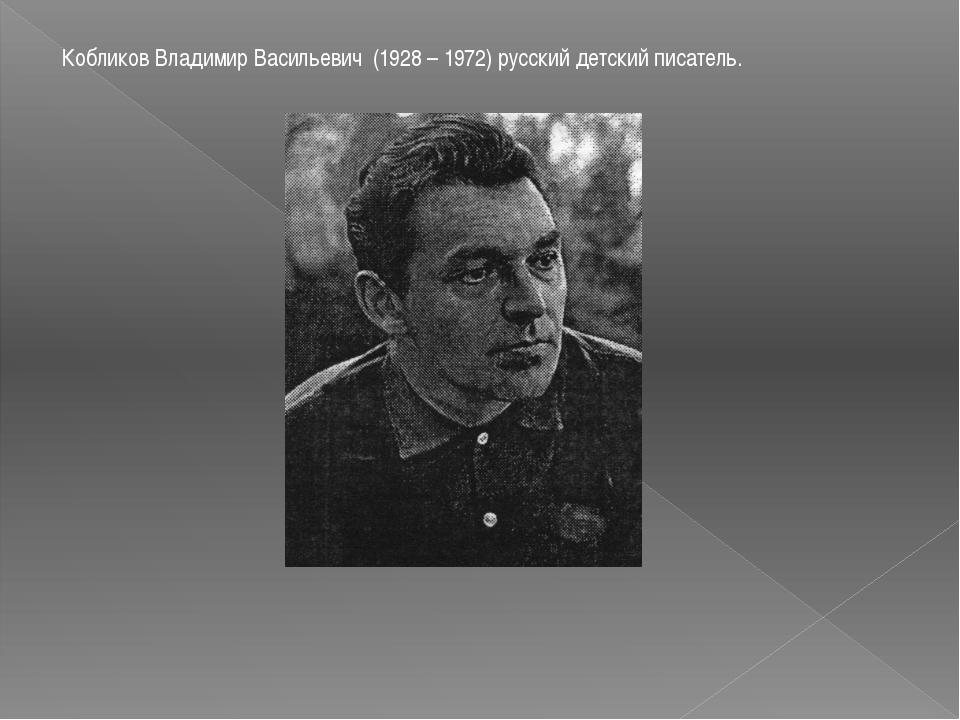 Кобликов Владимир Васильевич (1928 – 1972) русский детский писатель.