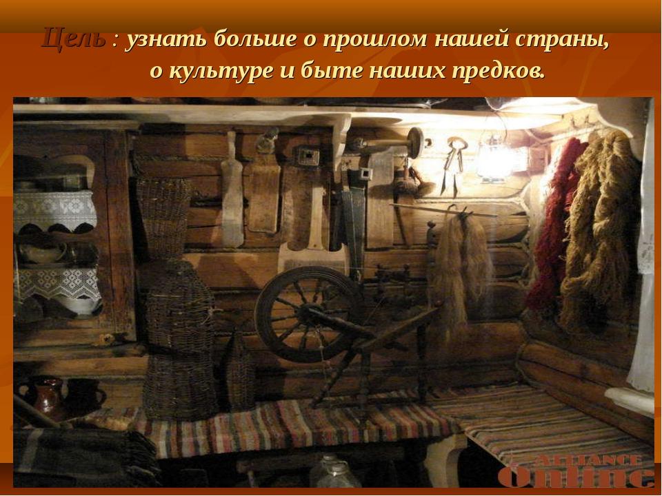 Цель : узнать больше о прошлом нашей страны, о культуре и быте наших предков.