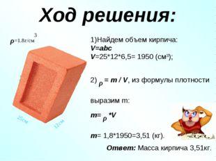 Ход решения: 1)Найдем объем кирпича: V=abc V=25*12*6,5= 1950 (см3); 2) ρ = m