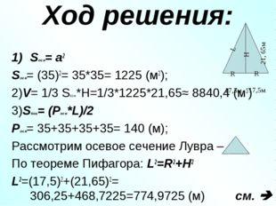 Ход решения: Sосн= а2 Sосн= (35)2= 35*35= 1225 (м2); 2)V= 1/3 Sосн*Н=1/3*1225