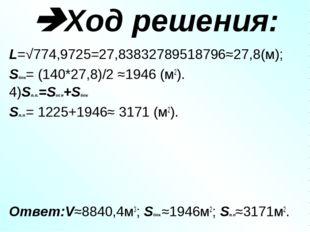 Ход решения: L=√774,9725=27,83832789518796≈27,8(м); Sбок= (140*27,8)/2 ≈1946