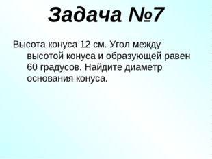 Задача №7 Высота конуса 12 см. Угол между высотой конуса и образующей равен 6