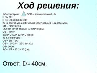 Ход решения: 1)Рассмотрим SOB – прямоугольный,  ∠O= 90o, ∠В= 180-(90+60) =30