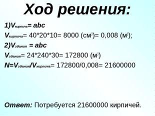 Ход решения: 1)Vкирпича= abc Vкирпича= 40*20*10= 8000 (см3)= 0,008 (м3); 2)Vз