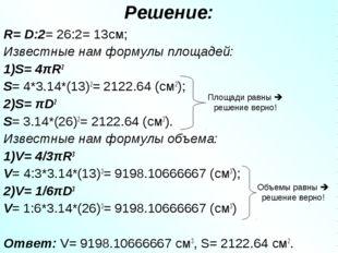 Решение: R= D:2= 26:2= 13см; Известные нам формулы площадей: 1)S= 4πR2 S= 4*3