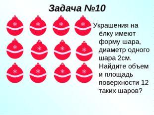 Задача №10 Украшения на ёлку имеют форму шара, диаметр одного шара 2см. Найди