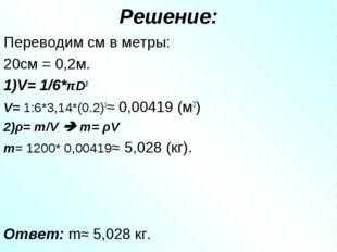 Решение: Переводим см в метры: 20см = 0,2м. 1)V= 1/6*πD3 V= 1:6*3,14*(0.2)3≈