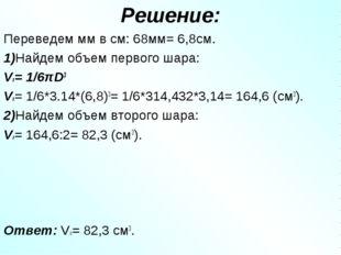 Решение: Переведем мм в см: 68мм= 6,8см. 1)Найдем объем первого шара: V1= 1/6