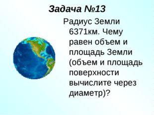 Задача №13 Радиус Земли 6371км. Чему равен объем и площадь Земли (объем и пло