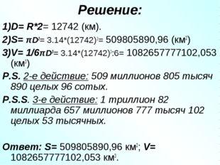 Решение: 1)D= R*2= 12742 (км). 2)S= πD2= 3.14*(12742)2= 509805890,96 (км2) 3)