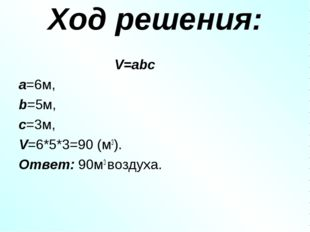 Ход решения: V=abc a=6м, b=5м, c=3м, V=6*5*3=90 (м3). Ответ: 90м3 воздуха.