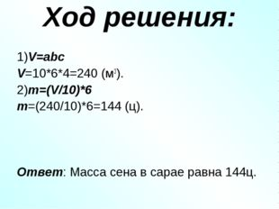 Ход решения: 1)V=abc V=10*6*4=240 (м3). 2)m=(V/10)*6 m=(240/10)*6=144 (ц). От