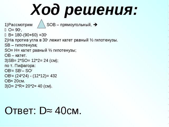 Ход решения: 1)Рассмотрим SOB – прямоугольный,  ∠O= 90o, ∠В= 180-(90+60) =30...