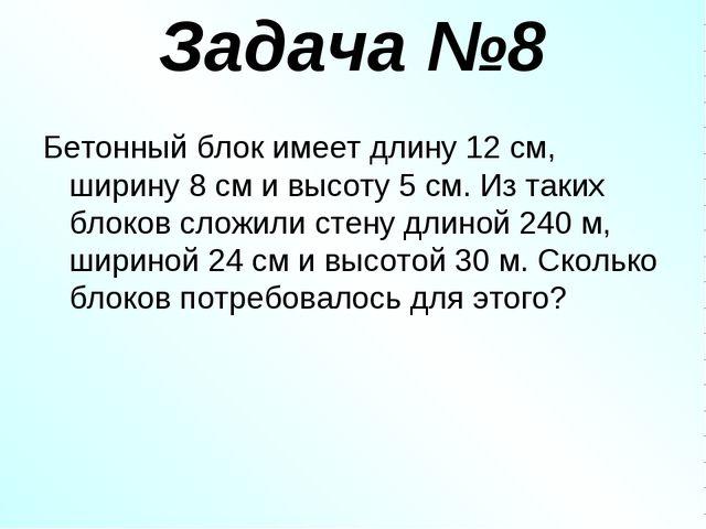 Задача №8 Бетонный блок имеет длину 12 см, ширину 8 см и высоту 5 см. Из таки...