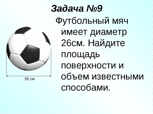 Задача №9 Футбольный мяч имеет диаметр 26см. Найдите площадь поверхности и об...