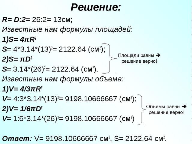 Решение: R= D:2= 26:2= 13см; Известные нам формулы площадей: 1)S= 4πR2 S= 4*3...