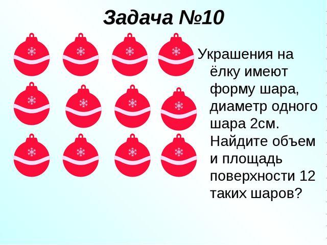 Задача №10 Украшения на ёлку имеют форму шара, диаметр одного шара 2см. Найди...