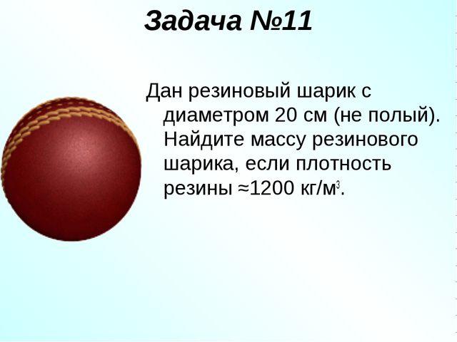 Задача №11 Дан резиновый шарик с диаметром 20 см (не полый). Найдите массу ре...