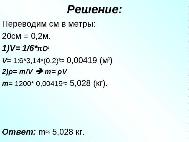 Решение: Переводим см в метры: 20см = 0,2м. 1)V= 1/6*πD3 V= 1:6*3,14*(0.2)3≈...
