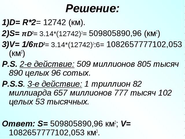 Решение: 1)D= R*2= 12742 (км). 2)S= πD2= 3.14*(12742)2= 509805890,96 (км2) 3)...