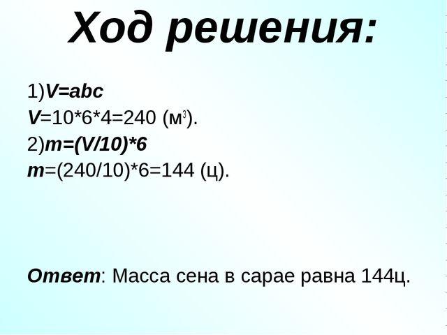 Ход решения: 1)V=abc V=10*6*4=240 (м3). 2)m=(V/10)*6 m=(240/10)*6=144 (ц). От...