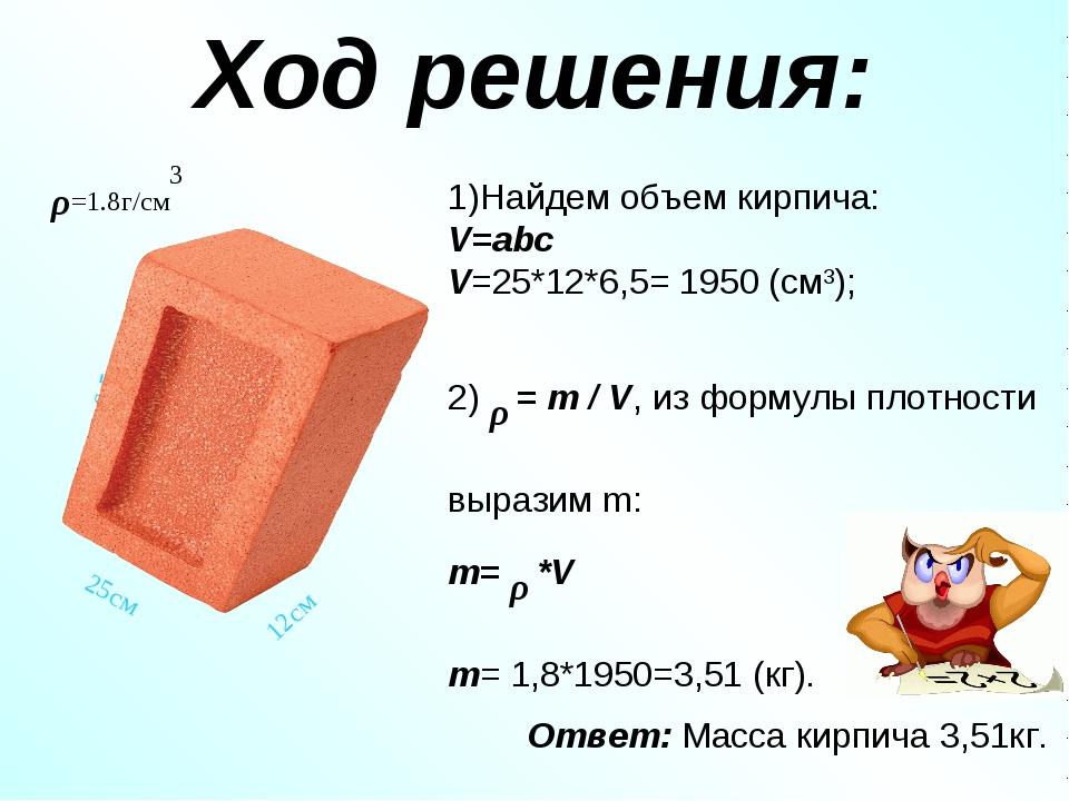 Ход решения: 1)Найдем объем кирпича: V=abc V=25*12*6,5= 1950 (см3); 2) ρ = m...